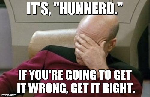 "Captain Picard Facepalm Meme | IT'S, ""HUNNERD."" IF YOU'RE GOING TO GET IT WRONG, GET IT RIGHT. 