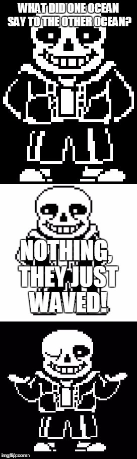 pun master sans  | WHAT DID ONE OCEAN SAY TO THE OTHER OCEAN? NOTHING, THEY JUST WAVED! | image tagged in pun master sans | made w/ Imgflip meme maker