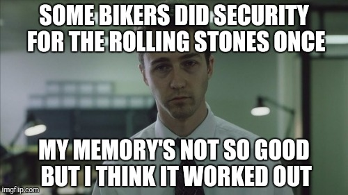 Copy of a copy  | SOME BIKERS DID SECURITY FOR THE ROLLING STONES ONCE MY MEMORY'S NOT SO GOOD BUT I THINK IT WORKED OUT | image tagged in copy of a copy | made w/ Imgflip meme maker