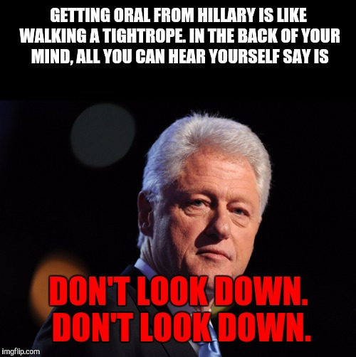 He does have a point | GETTING ORAL FROM HILLARY IS LIKE WALKING A TIGHTROPE. IN THE BACK OF YOUR MIND, ALL YOU CAN HEAR YOURSELF SAY IS DON'T LOOK DOWN. DON'T LOO | image tagged in nsfw,bill clinton,hillary clinton,oral sex | made w/ Imgflip meme maker