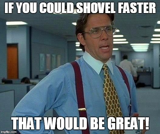 That Would Be Great Meme | IF YOU COULD SHOVEL FASTER THAT WOULD BE GREAT! | image tagged in memes,that would be great | made w/ Imgflip meme maker