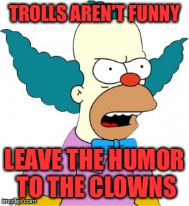 Trolls Aren't Funny |  TROLLS AREN'T FUNNY; LEAVE THE HUMOR TO THE CLOWNS | image tagged in krusty the clown - angry | made w/ Imgflip meme maker