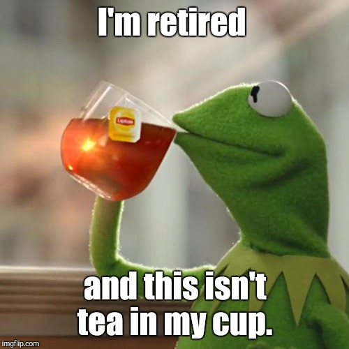 But Thats None Of My Business Meme | I'm retired and this isn't tea in my cup. | image tagged in memes,but thats none of my business,kermit the frog | made w/ Imgflip meme maker