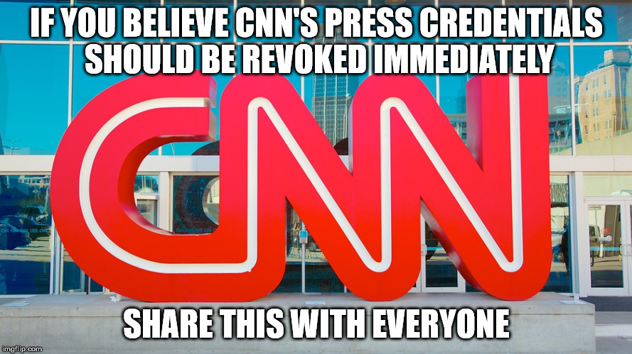 IF YOU BELIEVE CNN'S PRESS CREDENTIALS SHOULD BE REVOKED IMMEDIATELY SHARE THIS WITH EVERYONE | image tagged in cnn | made w/ Imgflip meme maker