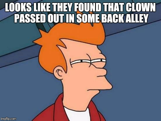 Futurama Fry Meme | LOOKS LIKE THEY FOUND THAT CLOWN PASSED OUT IN SOME BACK ALLEY | image tagged in memes,futurama fry | made w/ Imgflip meme maker