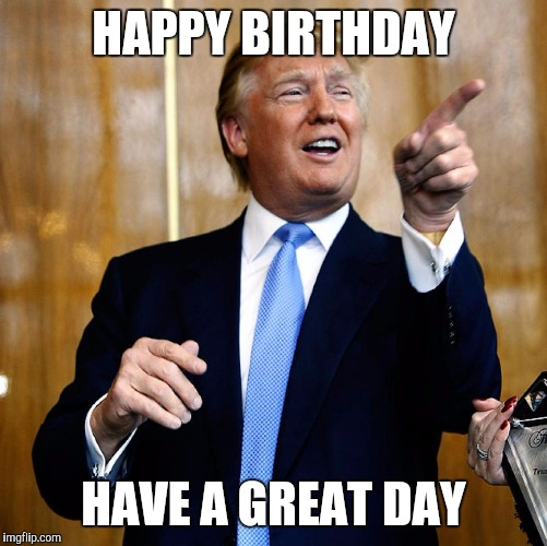 Donal Trump Birthday |  HAPPY BIRTHDAY; HAVE A GREAT DAY | image tagged in donal trump birthday | made w/ Imgflip meme maker