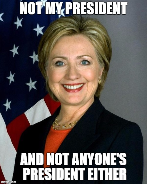 Hillary Clinton Meme | NOT MY PRESIDENT AND NOT ANYONE'S PRESIDENT EITHER | image tagged in memes,hillary clinton | made w/ Imgflip meme maker