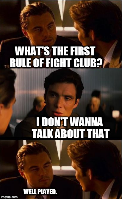 Inception Meme | WHAT'S THE FIRST RULE OF FIGHT CLUB? I DON'T WANNA TALK ABOUT THAT WELL PLAYED. | image tagged in memes,inception,first rule of the fight club | made w/ Imgflip meme maker