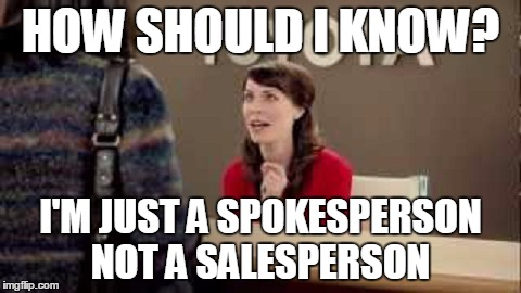 HOW SHOULD I KNOW? I'M JUST A SPOKESPERSON NOT A SALESPERSON | made w/ Imgflip meme maker