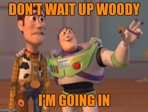 X, X Everywhere Meme | DON'T WAIT UP WOODY I'M GOING IN | image tagged in memes,x,x everywhere,x x everywhere | made w/ Imgflip meme maker