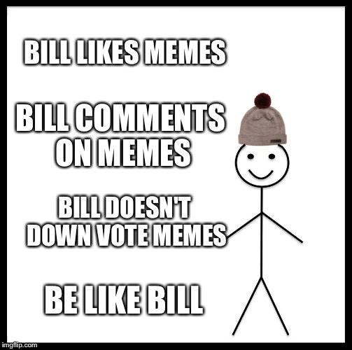 Be Like Bill Meme | BILL LIKES MEMES BILL COMMENTS ON MEMES BILL DOESN'T DOWN VOTE MEMES BE LIKE BILL | image tagged in memes,be like bill | made w/ Imgflip meme maker