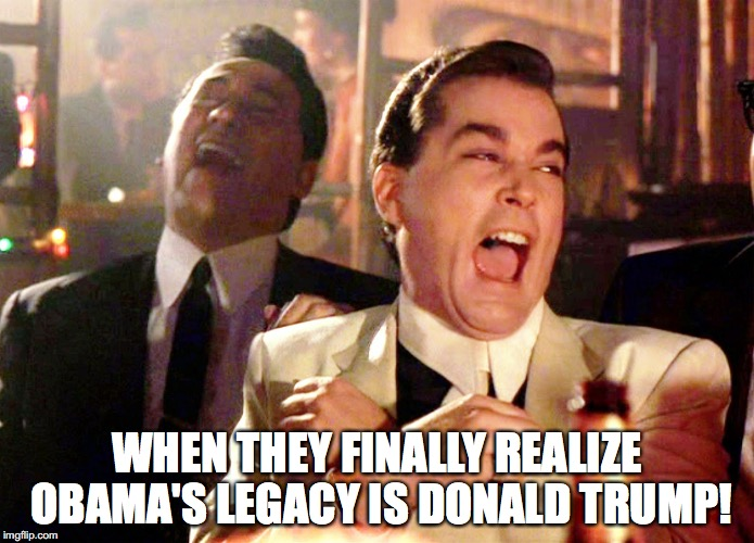 Obama's Legacy  | WHEN THEY FINALLY REALIZE OBAMA'S LEGACY IS DONALD TRUMP! | image tagged in memes,good fellas hilarious,trump,obama | made w/ Imgflip meme maker