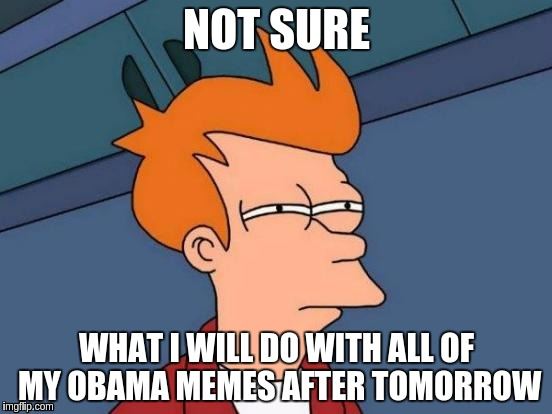Futurama Fry Meme | NOT SURE WHAT I WILL DO WITH ALL OF MY OBAMA MEMES AFTER TOMORROW | image tagged in memes,futurama fry | made w/ Imgflip meme maker