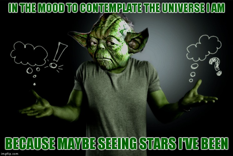 yoda shrug | IN THE MOOD TO CONTEMPLATE THE UNIVERSE I AM BECAUSE MAYBE SEEING STARS I'VE BEEN | image tagged in yoda shrug | made w/ Imgflip meme maker