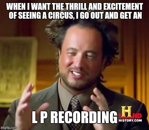 Ancient Aliens Meme | WHEN I WANT THE THRILL AND EXCITEMENT OF SEEING A CIRCUS, I GO OUT AND GET AN L P RECORDING | image tagged in memes,ancient aliens | made w/ Imgflip meme maker