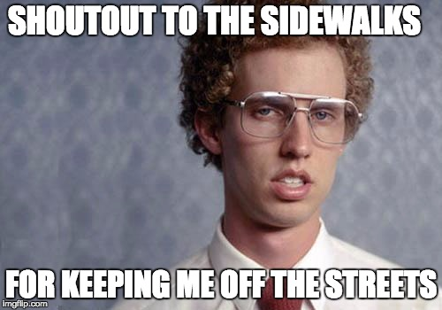 Napoleon Dynamite | SHOUTOUT TO THE SIDEWALKS FOR KEEPING ME OFF THE STREETS | image tagged in napoleon dynamite,memes,funny,funny memes | made w/ Imgflip meme maker