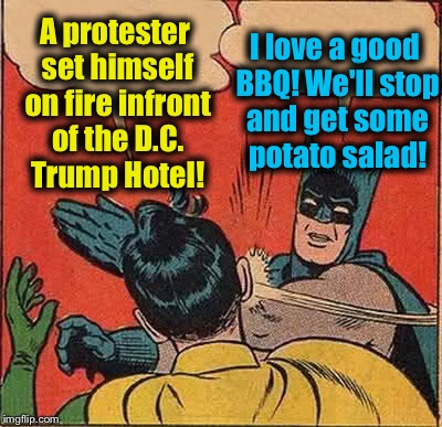 Batman Slapping Robin Meme | A protester set himself on fire infront of the D.C. Trump Hotel! I love a good BBQ! We'll stop and get some potato salad! | image tagged in memes,batman slapping robin,evilmandoevil,funny | made w/ Imgflip meme maker