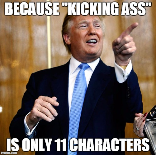 "Why is Trump always on Twitter? |  BECAUSE ""KICKING ASS""; IS ONLY 11 CHARACTERS 