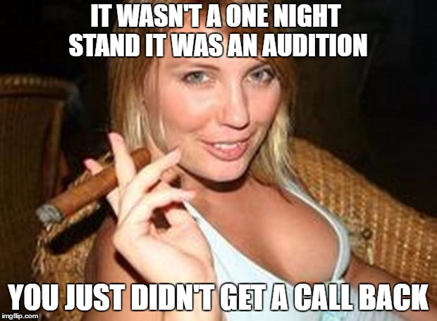 you had one good shot... | IT WASN'T A ONE NIGHT STAND IT WAS AN AUDITION YOU JUST DIDN'T GET A CALL BACK | image tagged in cigar babe,funny memes | made w/ Imgflip meme maker