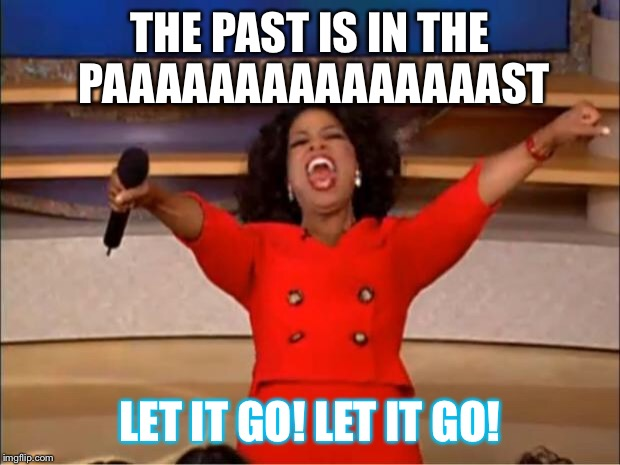 Can I go now? | THE PAST IS IN THE PAAAAAAAAAAAAAAAST LET IT GO! LET IT GO! | image tagged in memes,oprah you get a,frozen,let it go | made w/ Imgflip meme maker
