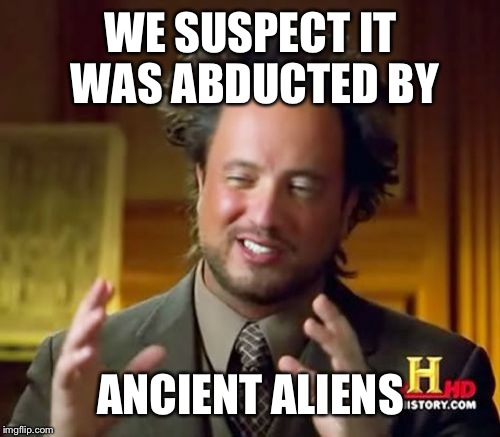 Ancient Aliens Meme | WE SUSPECT IT WAS ABDUCTED BY ANCIENT ALIENS | image tagged in memes,ancient aliens | made w/ Imgflip meme maker