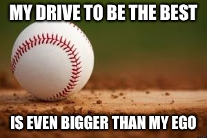 Baseball | MY DRIVE TO BE THE BEST IS EVEN BIGGER THAN MY EGO | image tagged in baseball | made w/ Imgflip meme maker