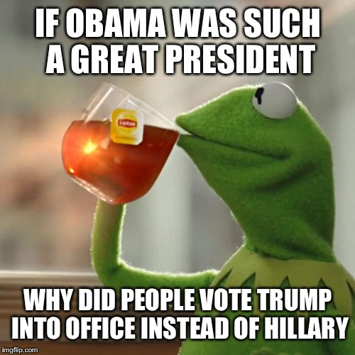 But Thats None Of My Business Meme | IF OBAMA WAS SUCH A GREAT PRESIDENT WHY DID PEOPLE VOTE TRUMP INTO OFFICE INSTEAD OF HILLARY | image tagged in memes,but thats none of my business,kermit the frog | made w/ Imgflip meme maker