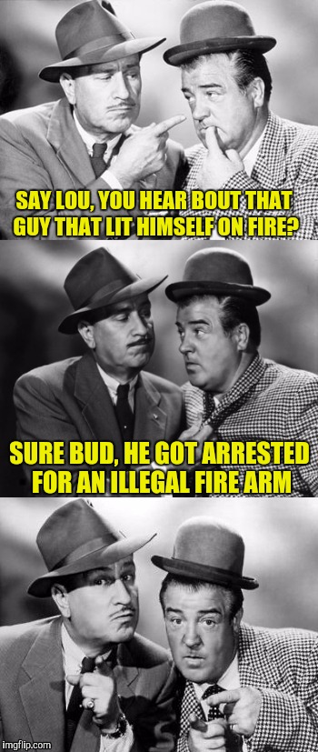 Abbott and costello crackin' wize | SAY LOU, YOU HEAR BOUT THAT GUY THAT LIT HIMSELF ON FIRE? SURE BUD, HE GOT ARRESTED FOR AN ILLEGAL FIRE ARM | image tagged in abbott and costello crackin' wize | made w/ Imgflip meme maker