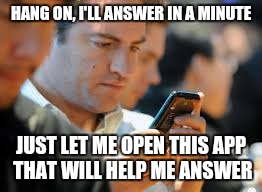 HANG ON, I'LL ANSWER IN A MINUTE JUST LET ME OPEN THIS APP THAT WILL HELP ME ANSWER | made w/ Imgflip meme maker