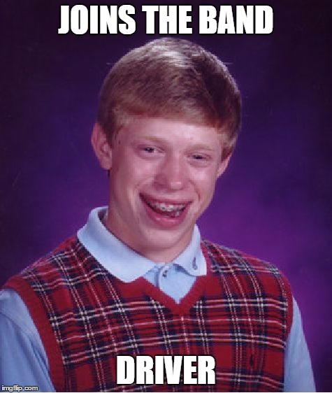 Bad Luck Brian Meme | JOINS THE BAND DRIVER | image tagged in memes,bad luck brian | made w/ Imgflip meme maker