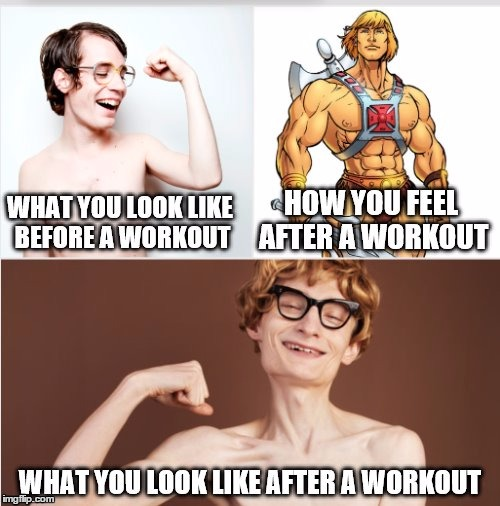 True story. | image tagged in exercise,workout,fitness,wimp | made w/ Imgflip meme maker