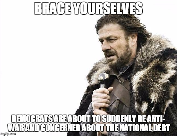 Brace Yourselves X is Coming | BRACE YOURSELVES DEMOCRATS ARE ABOUT TO SUDDENLY BE ANTI- WAR AND CONCERNED ABOUT THE NATIONAL DEBT | image tagged in memes,brace yourselves x is coming | made w/ Imgflip meme maker