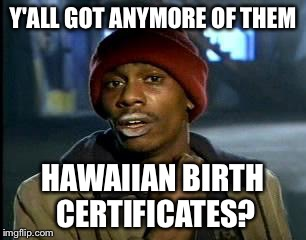 Y'all Got Any More Of That Meme | Y'ALL GOT ANYMORE OF THEM HAWAIIAN BIRTH CERTIFICATES? | image tagged in memes,yall got any more of | made w/ Imgflip meme maker