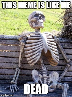 Waiting Skeleton Meme | THIS MEME IS LIKE ME DEAD | image tagged in memes,waiting skeleton | made w/ Imgflip meme maker