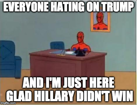 Make Spiderman great again!  |  EVERYONE HATING ON TRUMP; AND I'M JUST HERE GLAD HILLARY DIDN'T WIN | image tagged in memes,spiderman computer desk,spiderman,trump,bacon,clinton | made w/ Imgflip meme maker