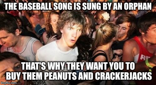 THE BASEBALL SONG IS SUNG BY AN ORPHAN THAT'S WHY THEY WANT YOU TO BUY THEM PEANUTS AND CRACKERJACKS | made w/ Imgflip meme maker