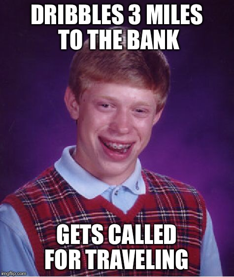 Bad Luck Brian Meme | DRIBBLES 3 MILES TO THE BANK GETS CALLED FOR TRAVELING | image tagged in memes,bad luck brian | made w/ Imgflip meme maker