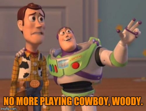 X, X Everywhere Meme | NO MORE PLAYING COWBOY, WOODY. | image tagged in memes,x,x everywhere,x x everywhere | made w/ Imgflip meme maker