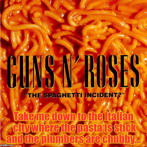 Guns N' Roses, The Spaghetti Incident, 1993 (For Bad Album Art Week) [I Don't Even Know If This Song Is In This Album...] | Take me down to the Italian city where the pasta is stick and the plumbers are chubby... | image tagged in bad album art week,bad album art,memes,funny,guns n roses,this tag has no meaning | made w/ Imgflip meme maker