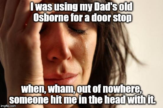 First World Problems Meme | I was using my Dad's old Osborne for a door stop when, wham, out of nowhere, someone hit me in the head with it. | image tagged in memes,first world problems | made w/ Imgflip meme maker
