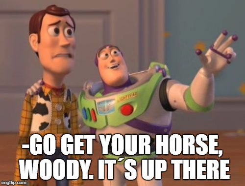 X, X Everywhere Meme | -GO GET YOUR HORSE, WOODY. IT´S UP THERE | image tagged in memes,x,x everywhere,x x everywhere | made w/ Imgflip meme maker