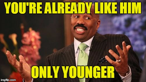 Steve Harvey Meme | YOU'RE ALREADY LIKE HIM ONLY YOUNGER | image tagged in memes,steve harvey | made w/ Imgflip meme maker