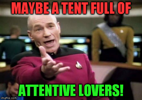 Picard Wtf Meme | MAYBE A TENT FULL OF ATTENTIVE LOVERS! | image tagged in memes,picard wtf | made w/ Imgflip meme maker