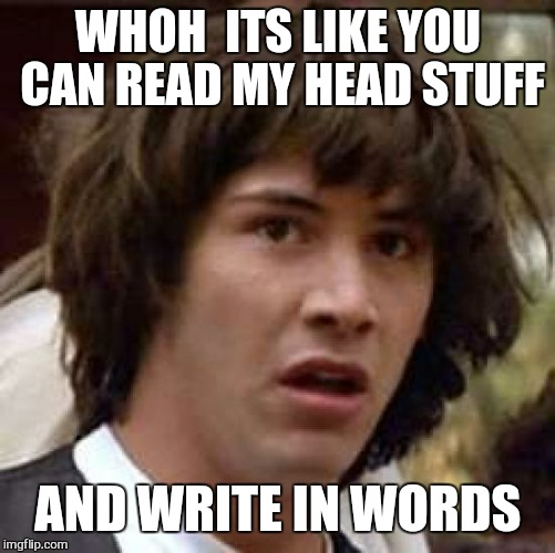 Getting to work late with a hang over be like. .. | WHOH  ITS LIKE YOU CAN READ MY HEAD STUFF AND WRITE IN WORDS | image tagged in memes,conspiracy keanu | made w/ Imgflip meme maker
