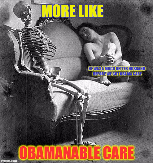 MORE LIKE OBAMANABLE CARE HE WAS A MUCH BETTER HUSBAND BEFORE WE GOT OBAMA CARE | made w/ Imgflip meme maker