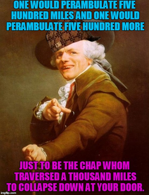 Joseph Ducreux Meme | ONE WOULD PERAMBULATE FIVE HUNDRED MILES AND ONE WOULD PERAMBULATE FIVE HUNDRED MORE JUST TO BE THE CHAP WHOM TRAVERSED A THOUSAND MILES TO  | image tagged in memes,joseph ducreux,scumbag | made w/ Imgflip meme maker