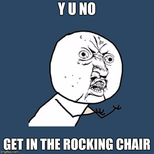 Y U No Meme | Y U NO GET IN THE ROCKING CHAIR | image tagged in memes,y u no | made w/ Imgflip meme maker