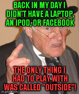 "Kids of today have way too much electronics! | BACK IN MY DAY I DIDN'T HAVE A LAPTOP, AN IPOD, OR FACEBOOK THE ONLY THING I HAD TO PLAY WITH WAS CALLED ""OUTSIDE""! 