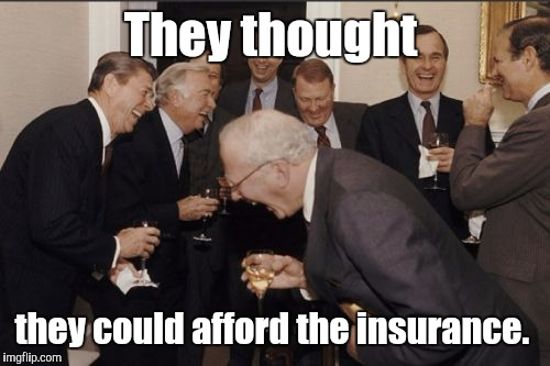 Laughing Men In Suits Meme | They thought they could afford the insurance. | image tagged in memes,laughing men in suits | made w/ Imgflip meme maker