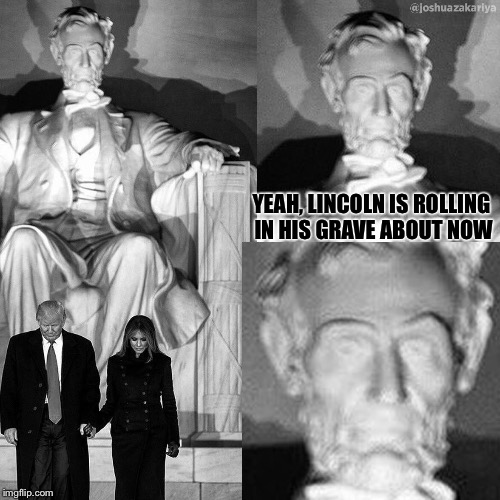 Rolling... |  YEAH, LINCOLN IS ROLLING IN HIS GRAVE ABOUT NOW | image tagged in donald trump,inauguration,abraham lincoln,rolling in grave,presidency | made w/ Imgflip meme maker